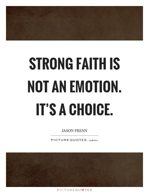 Strong faith is not an emotion. It's a choice Picture Quote #1