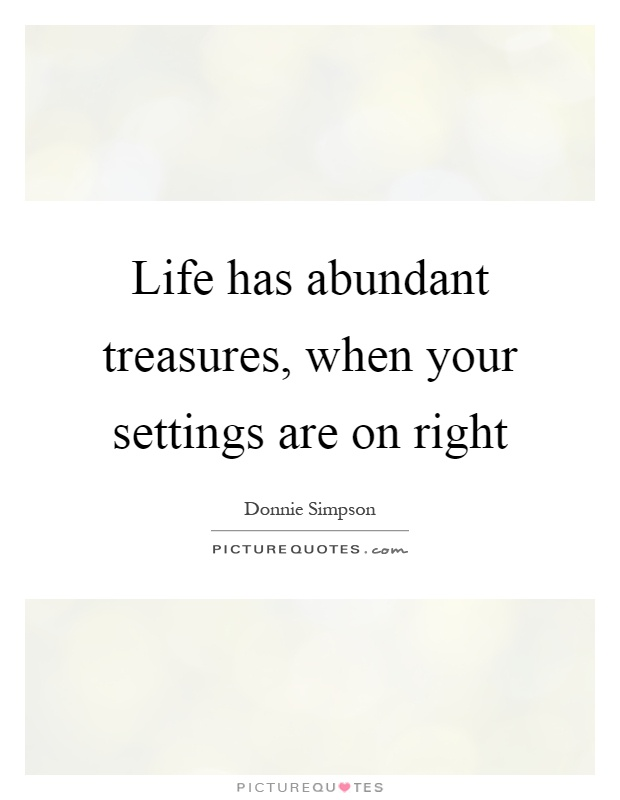 Life has abundant treasures, when your settings are on right Picture Quote #1