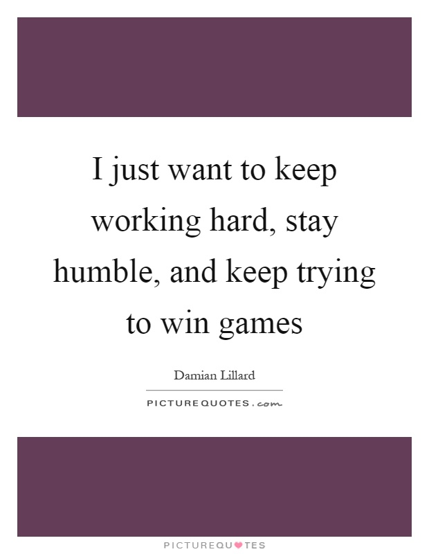 I just want to keep working hard, stay humble, and keep trying to win games Picture Quote #1