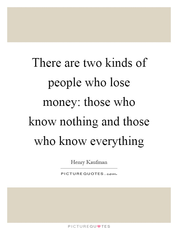There are two kinds of people who lose money: those who know nothing and those who know everything Picture Quote #1