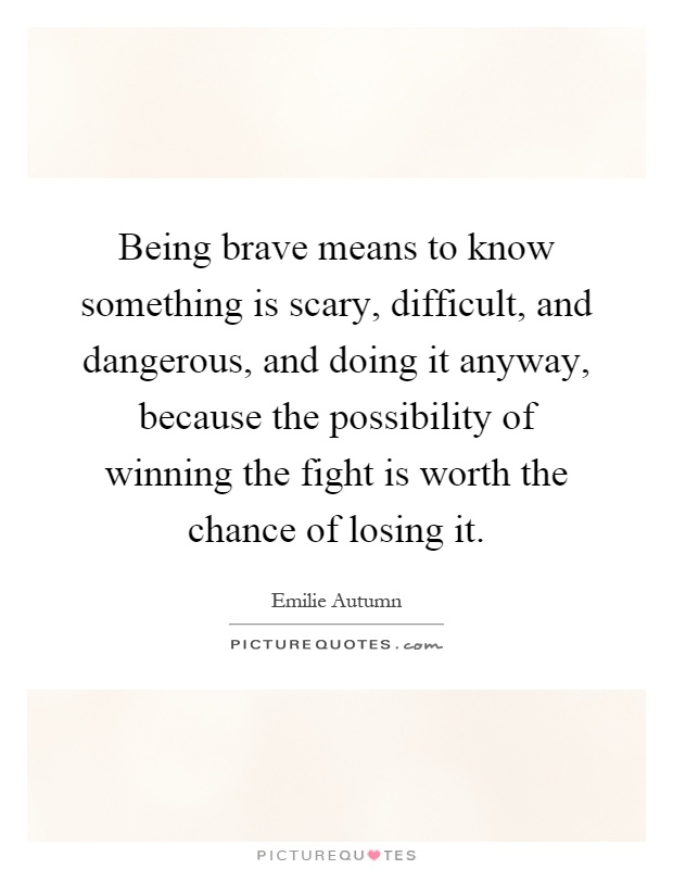 Being brave means to know something is scary, difficult, and dangerous, and doing it anyway, because the possibility of winning the fight is worth the chance of losing it Picture Quote #1