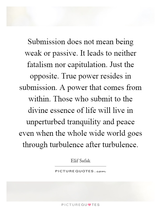 Submission does not mean being weak or passive. It leads to neither fatalism nor capitulation. Just the opposite. True power resides in submission. A power that comes from within. Those who submit to the divine essence of life will live in unperturbed tranquility and peace even when the whole wide world goes through turbulence after turbulence Picture Quote #1