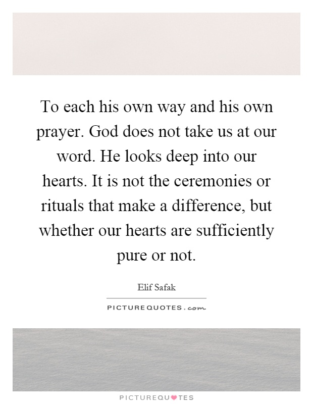 To each his own way and his own prayer. God does not take us at our word. He looks deep into our hearts. It is not the ceremonies or rituals that make a difference, but whether our hearts are sufficiently pure or not Picture Quote #1