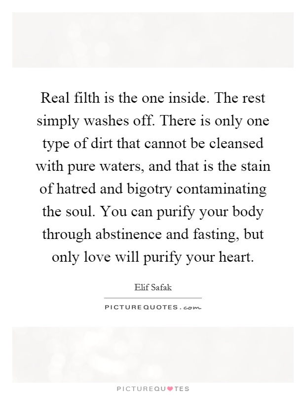 Real filth is the one inside. The rest simply washes off. There is only one type of dirt that cannot be cleansed with pure waters, and that is the stain of hatred and bigotry contaminating the soul. You can purify your body through abstinence and fasting, but only love will purify your heart Picture Quote #1