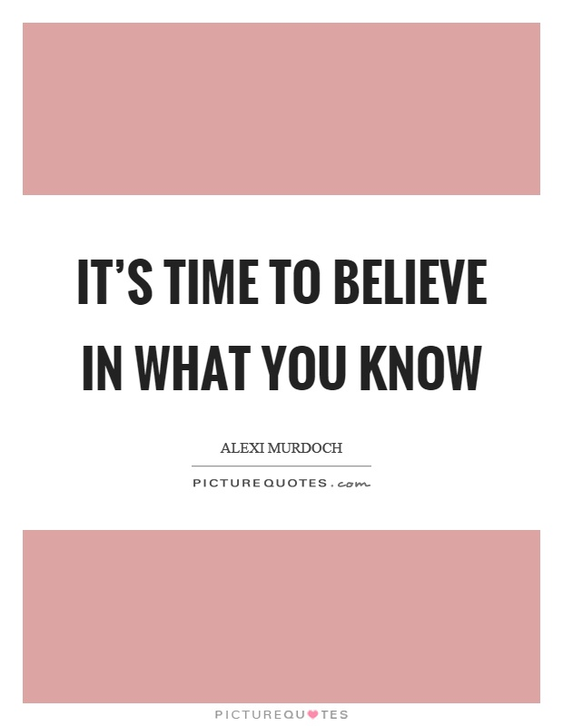 It's time to believe in what you know Picture Quote #1