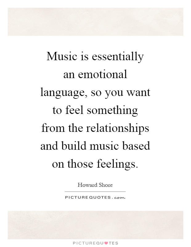 Music is essentially an emotional language, so you want to feel something from the relationships and build music based on those feelings Picture Quote #1