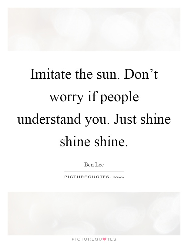 Imitate the sun. Don't worry if people understand you. Just shine shine shine Picture Quote #1