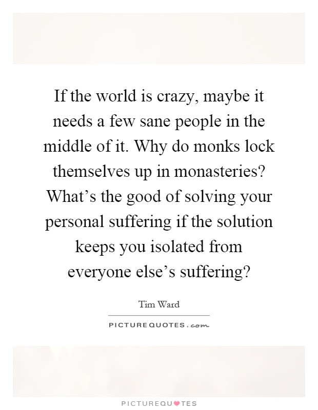 If the world is crazy, maybe it needs a few sane people in the middle of it. Why do monks lock themselves up in monasteries? What's the good of solving your personal suffering if the solution keeps you isolated from everyone else's suffering? Picture Quote #1