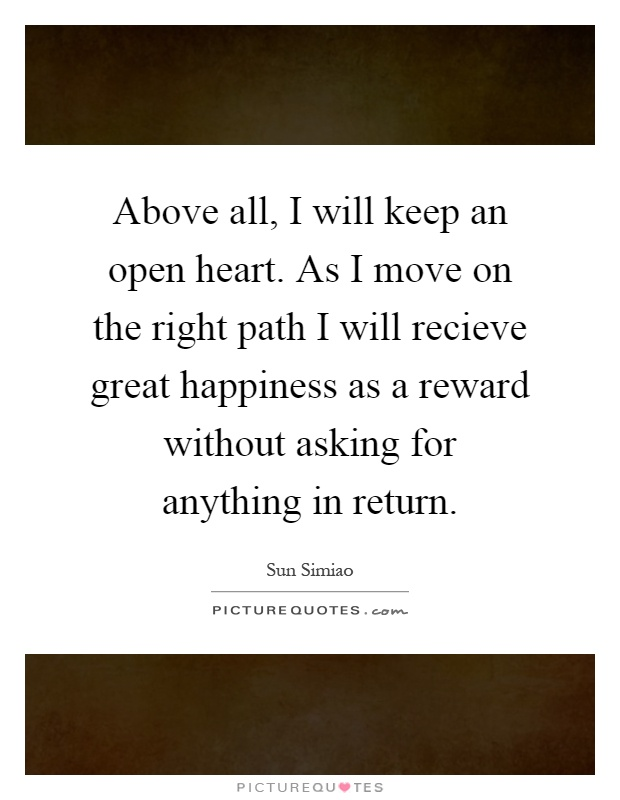 Above all, I will keep an open heart. As I move on the right path I will recieve great happiness as a reward without asking for anything in return Picture Quote #1