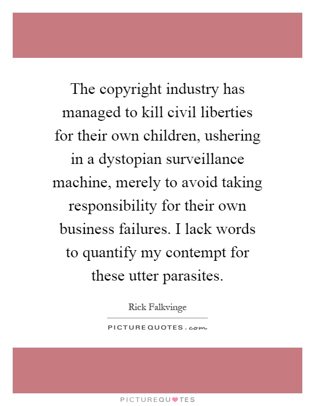 The copyright industry has managed to kill civil liberties for their own children, ushering in a dystopian surveillance machine, merely to avoid taking responsibility for their own business failures. I lack words to quantify my contempt for these utter parasites Picture Quote #1