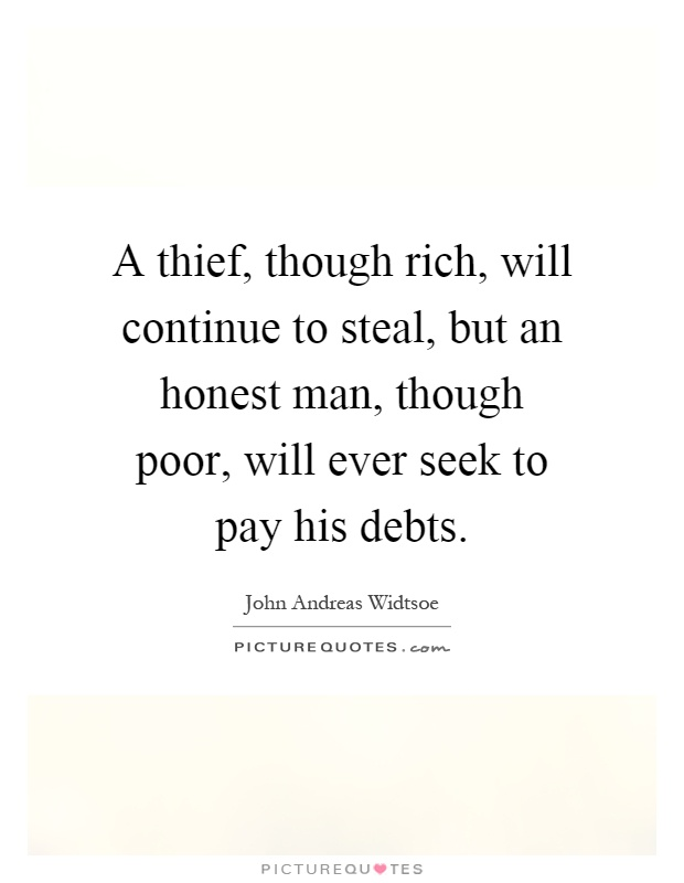 A thief, though rich, will continue to steal, but an honest man, though poor, will ever seek to pay his debts Picture Quote #1