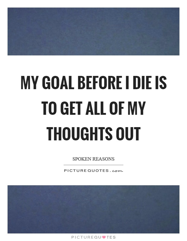 My goal before I die is to get all of my thoughts out Picture Quote #1