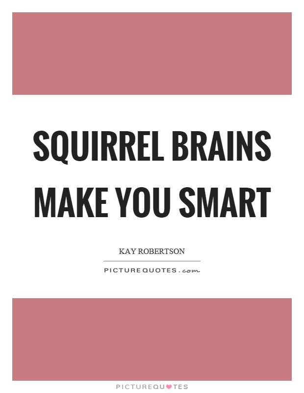 Squirrel brains make you smart Picture Quote #1