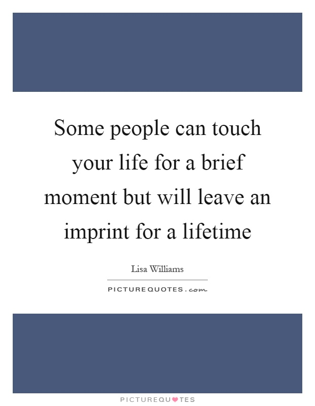Some people can touch your life for a brief moment but will leave an imprint for a lifetime Picture Quote #1