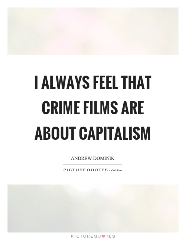 I always feel that crime films are about capitalism Picture Quote #1