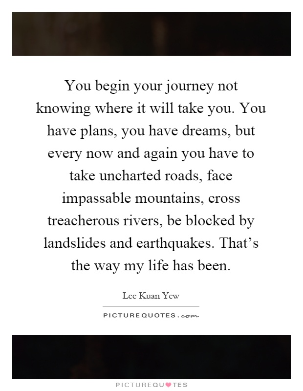 You begin your journey not knowing where it will take you. You have plans, you have dreams, but every now and again you have to take uncharted roads, face impassable mountains, cross treacherous rivers, be blocked by landslides and earthquakes. That's the way my life has been Picture Quote #1