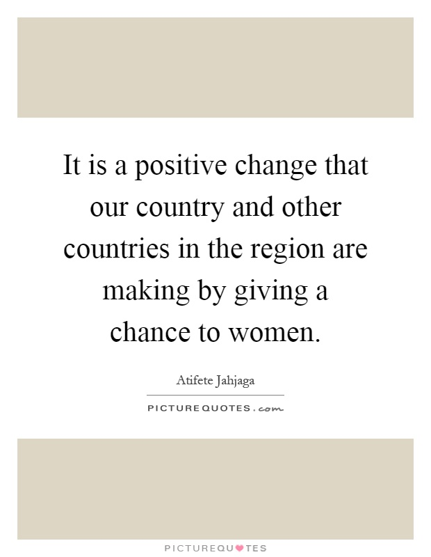 It is a positive change that our country and other countries in the region are making by giving a chance to women Picture Quote #1