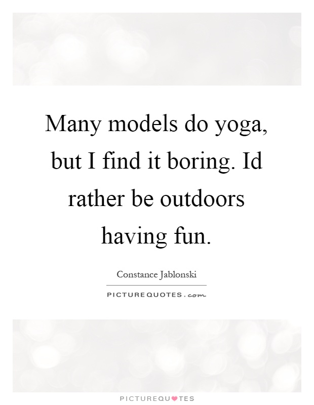 Many models do yoga, but I find it boring. Id rather be outdoors having fun Picture Quote #1