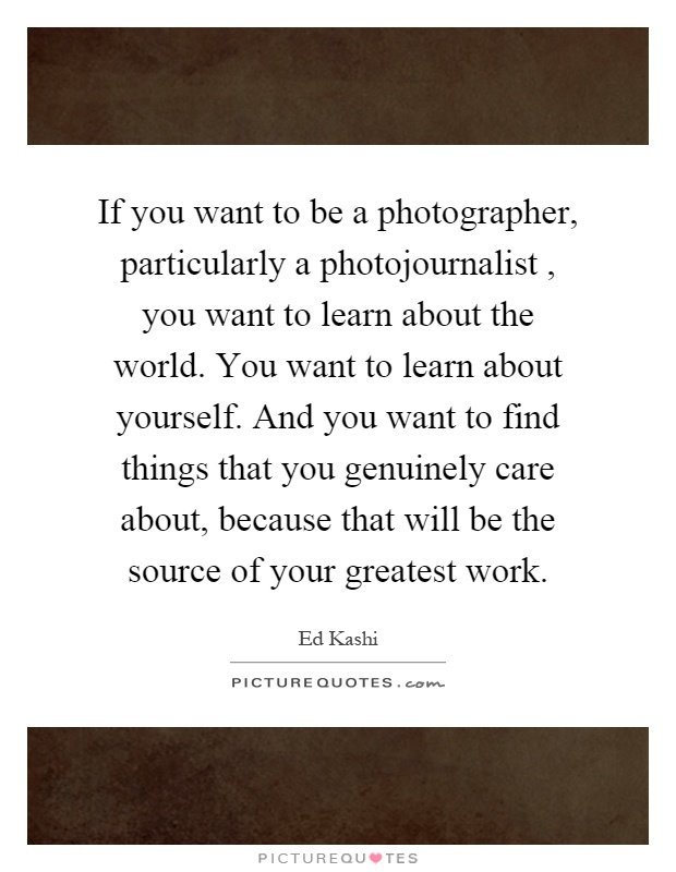 If you want to be a photographer, particularly a photojournalist, you want to learn about the world. You want to learn about yourself. And you want to find things that you genuinely care about, because that will be the source of your greatest work Picture Quote #1