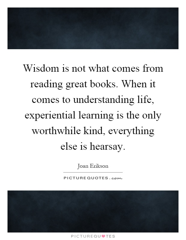 Wisdom is not what comes from reading great books. When it comes to understanding life, experiential learning is the only worthwhile kind, everything else is hearsay Picture Quote #1