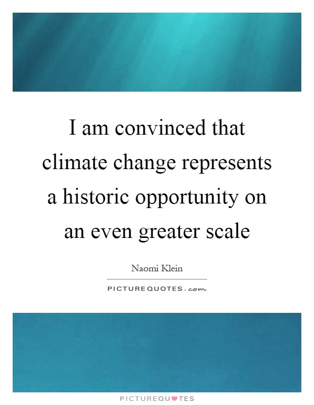 I am convinced that climate change represents a historic opportunity on an even greater scale Picture Quote #1