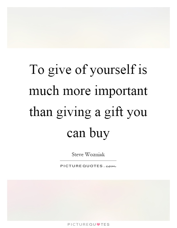 To give of yourself is much more important than giving a gift you can buy Picture Quote #1