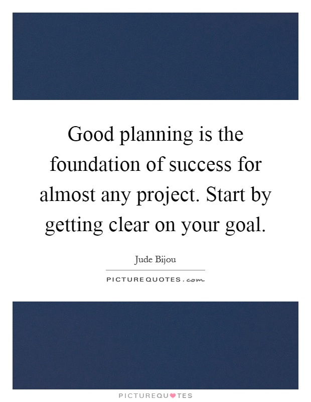Good planning is the foundation of success for almost any for Project planning quotes