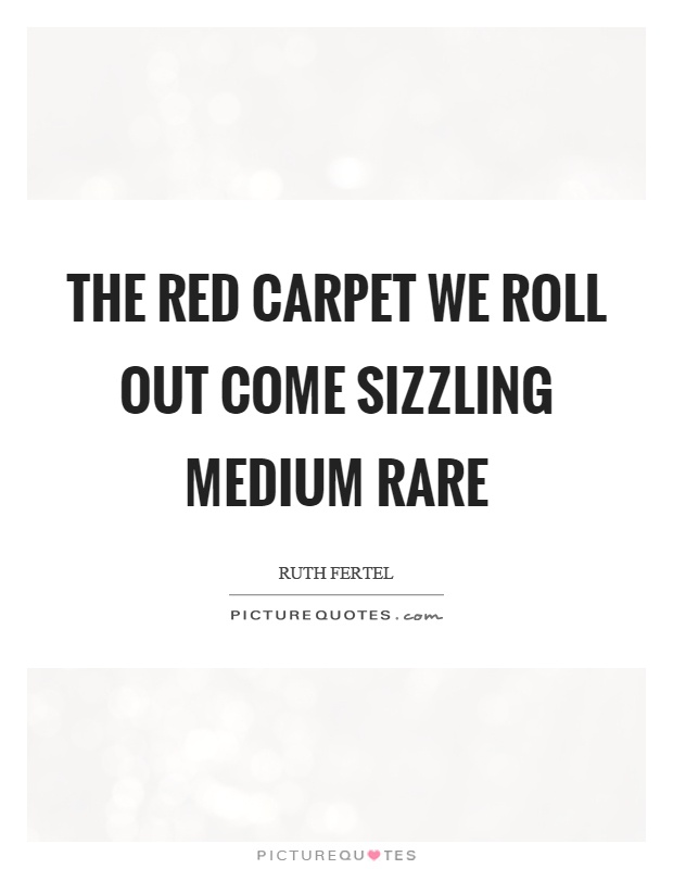 The red carpet we roll out come sizzling medium rare Picture Quote #1