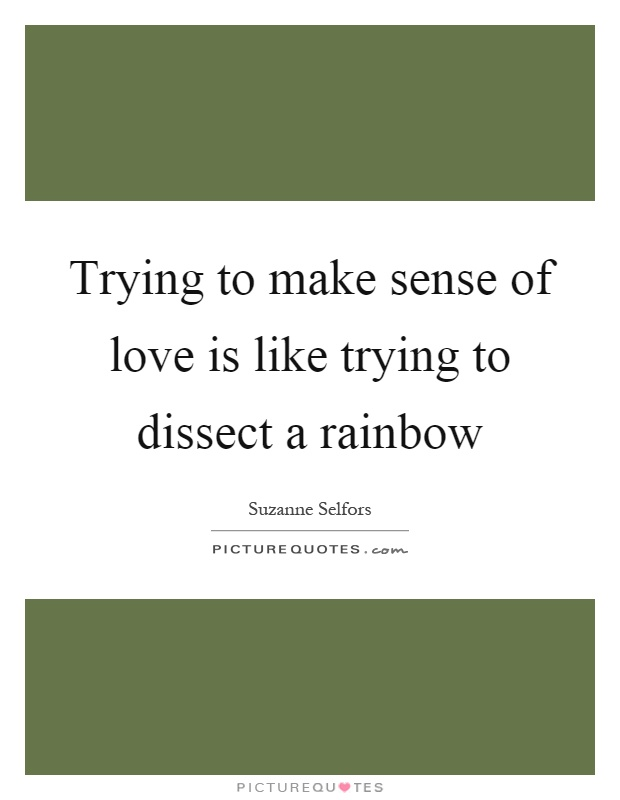 Trying to make sense of love is like trying to dissect a rainbow Picture Quote #1