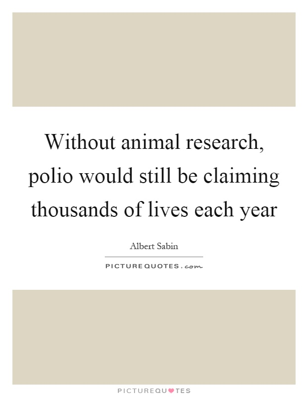 Without animal research, polio would still be claiming thousands of lives each year Picture Quote #1