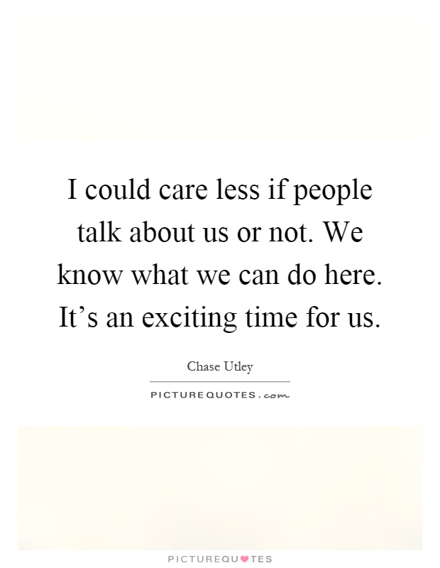 I could care less if people talk about us or not. We know what we can do here. It's an exciting time for us Picture Quote #1
