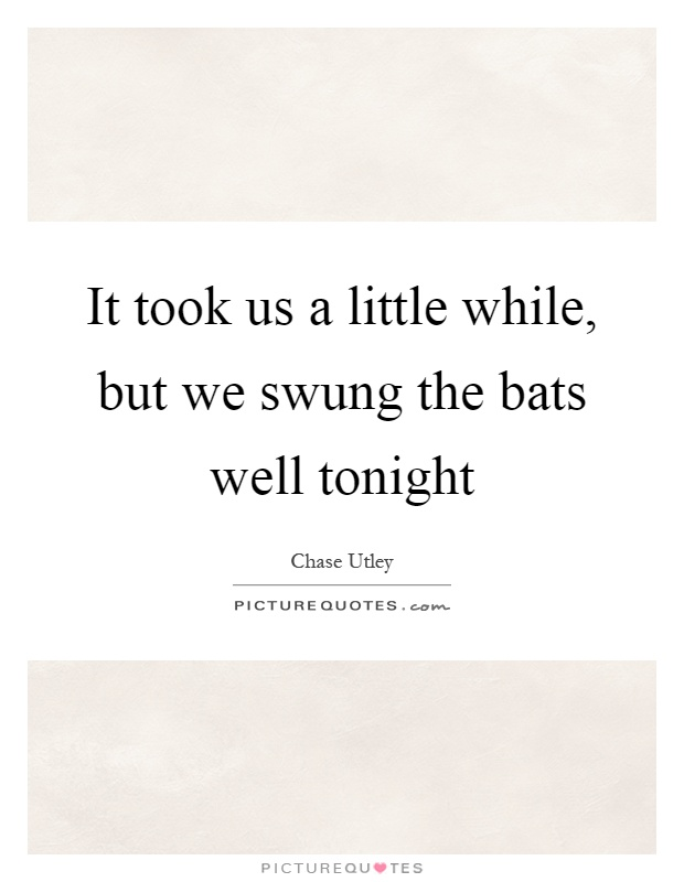It took us a little while, but we swung the bats well tonight Picture Quote #1