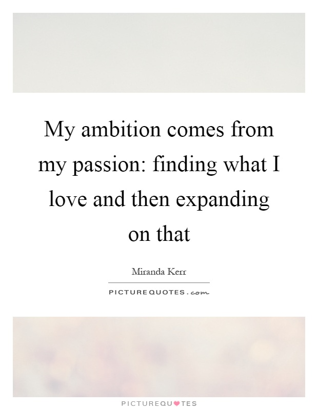 My ambition comes from my passion: finding what I love and then expanding on that Picture Quote #1