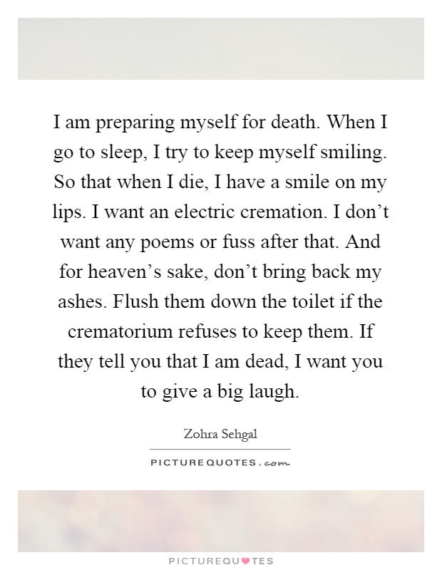 I am preparing myself for death. When I go to sleep, I try to keep myself smiling. So that when I die, I have a smile on my lips. I want an electric cremation. I don't want any poems or fuss after that. And for heaven's sake, don't bring back my ashes. Flush them down the toilet if the crematorium refuses to keep them. If they tell you that I am dead, I want you to give a big laugh Picture Quote #1