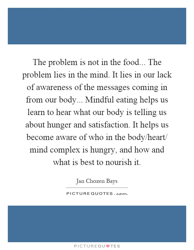 The problem is not in the food... The problem lies in the mind. It lies in our lack of awareness of the messages coming in from our body... Mindful eating helps us learn to hear what our body is telling us about hunger and satisfaction. It helps us become aware of who in the body/heart/ mind complex is hungry, and how and what is best to nourish it Picture Quote #1
