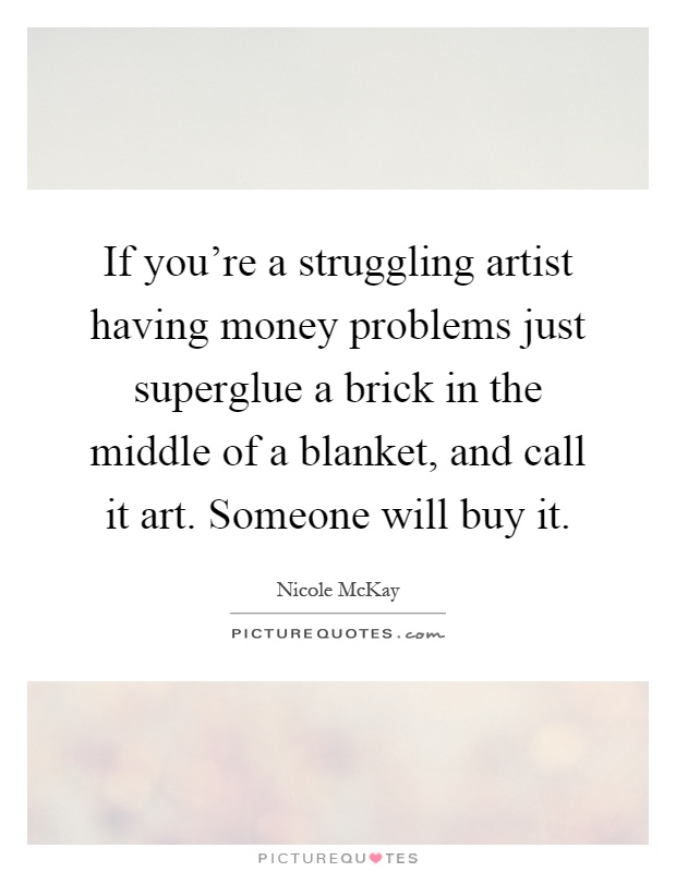 If you're a struggling artist having money problems just superglue a brick in the middle of a blanket, and call it art. Someone will buy it Picture Quote #1