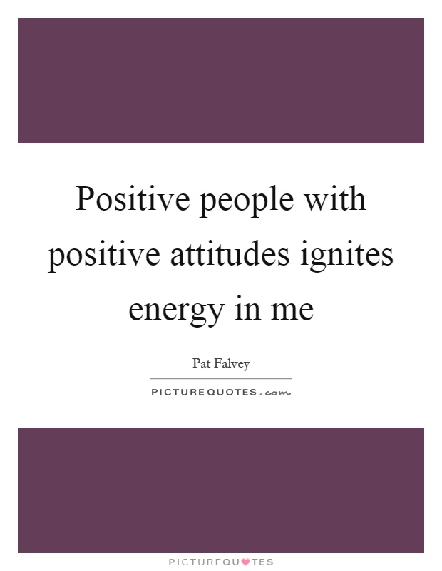 Positive People With Positive Attitudes Ignites Energy In Me
