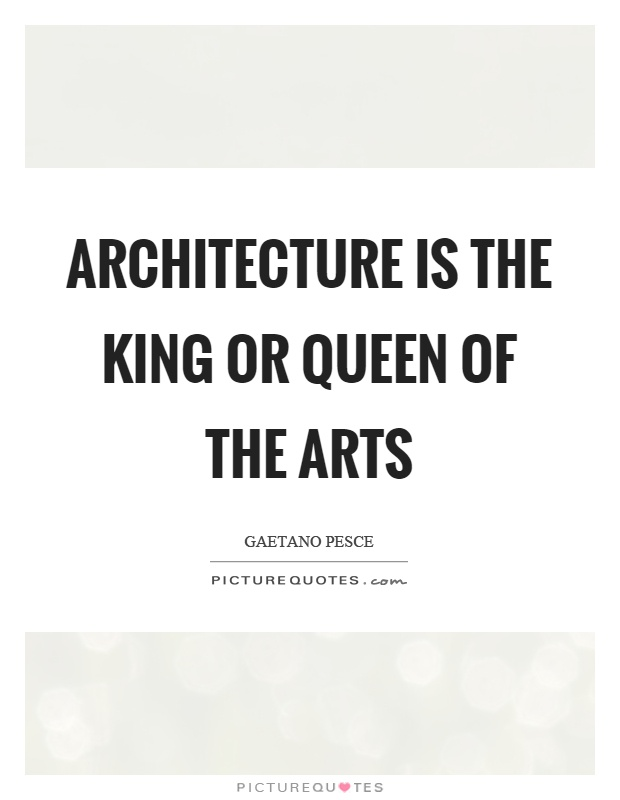 Architecture is the king or queen of the arts Picture Quote #1