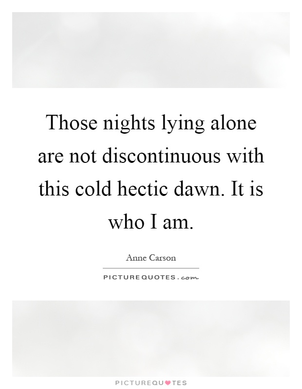 Those nights lying alone are not discontinuous with this cold hectic dawn. It is who I am Picture Quote #1
