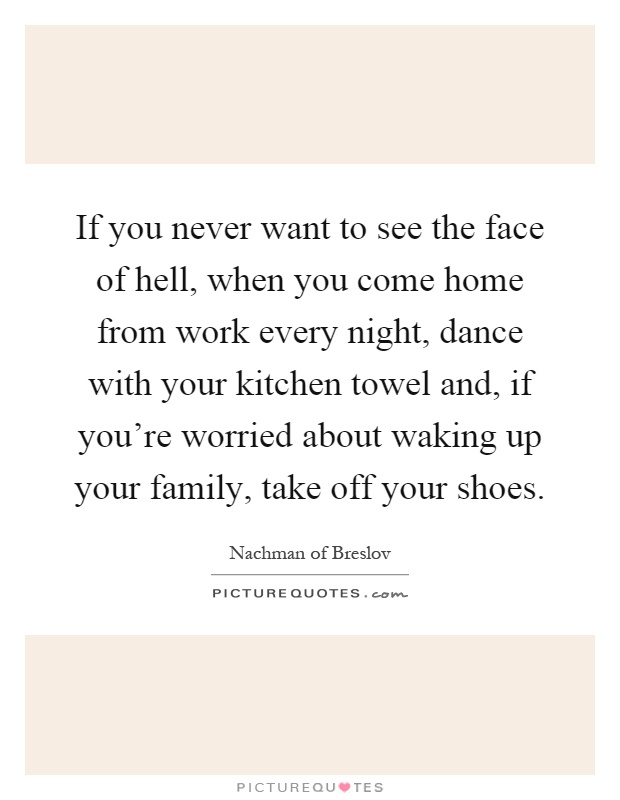 If you never want to see the face of hell, when you come home from work every night, dance with your kitchen towel and, if you're worried about waking up your family, take off your shoes Picture Quote #1