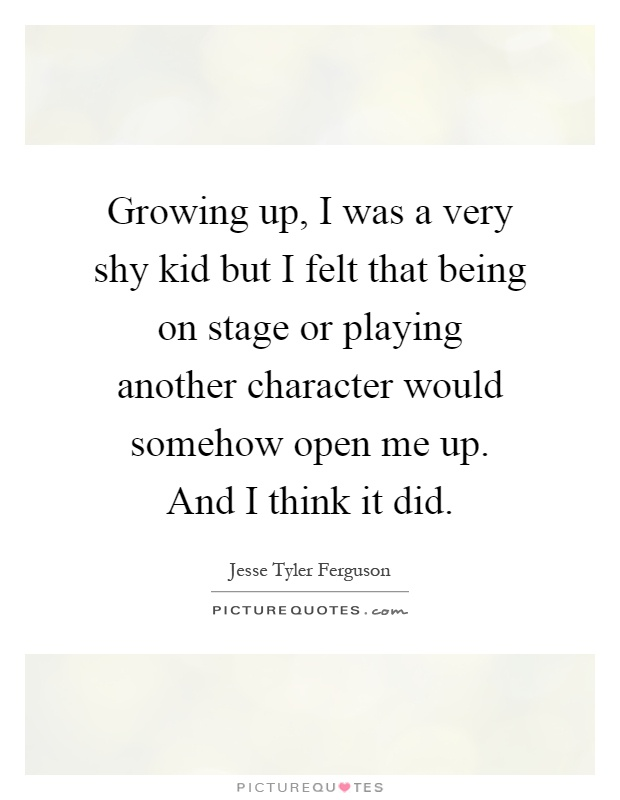 Growing up, I was a very shy kid but I felt that being on stage or playing another character would somehow open me up. And I think it did Picture Quote #1