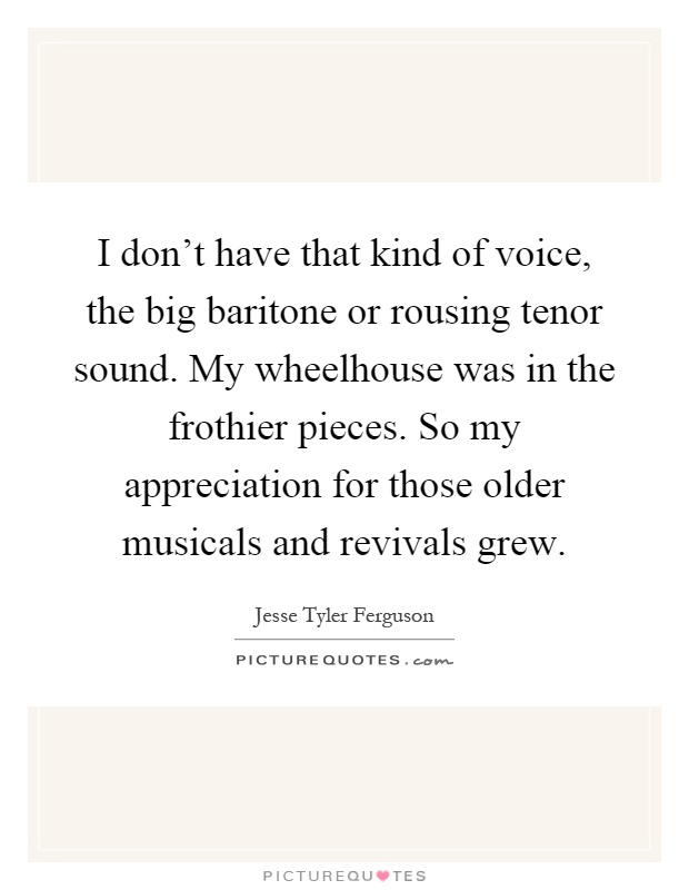 I don't have that kind of voice, the big baritone or rousing tenor sound. My wheelhouse was in the frothier pieces. So my appreciation for those older musicals and revivals grew Picture Quote #1