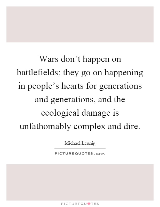 Wars don't happen on battlefields; they go on happening in people's hearts for generations and generations, and the ecological damage is unfathomably complex and dire Picture Quote #1