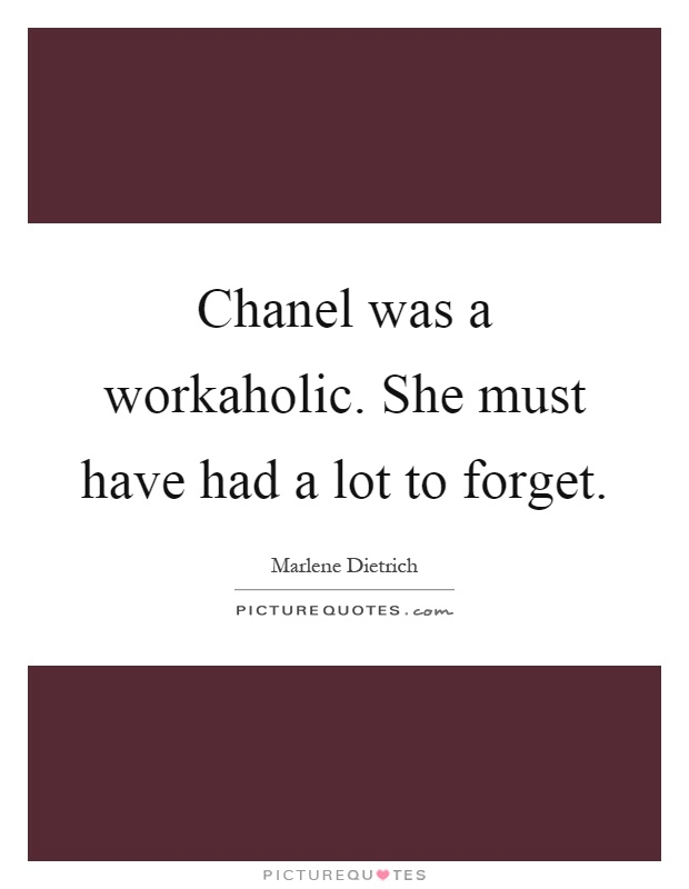 Chanel was a workaholic. She must have had a lot to forget Picture Quote #1