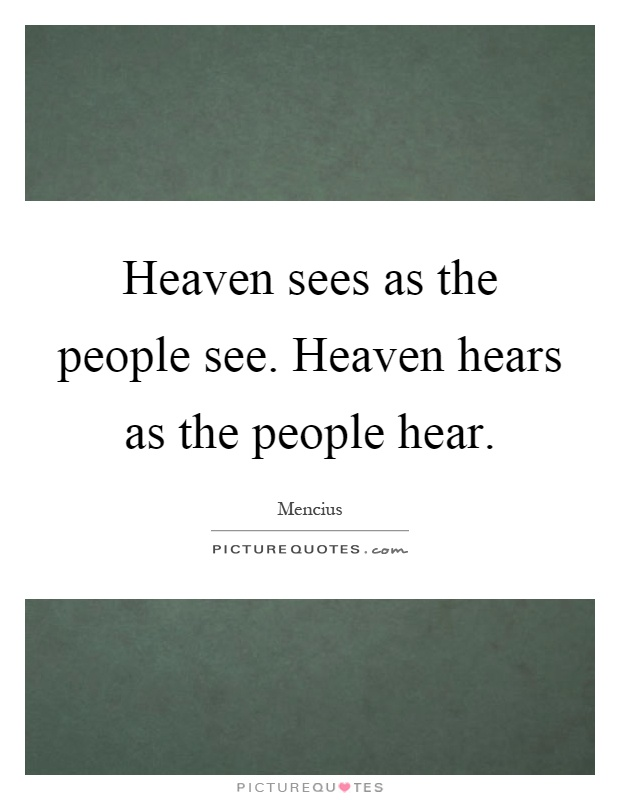 Heaven sees as the people see. Heaven hears as the people hear Picture Quote #1