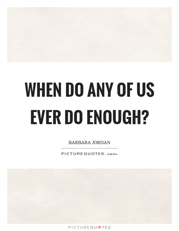 When do any of us ever do enough? Picture Quote #1