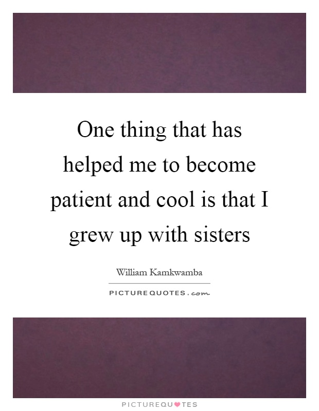 One thing that has helped me to become patient and cool is that I grew up with sisters Picture Quote #1