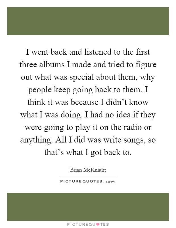 I went back and listened to the first three albums I made and tried to figure out what was special about them, why people keep going back to them. I think it was because I didn't know what I was doing. I had no idea if they were going to play it on the radio or anything. All I did was write songs, so that's what I got back to Picture Quote #1