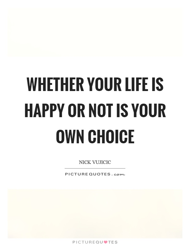 Whether your life is happy or not is your own choice Picture Quote #1