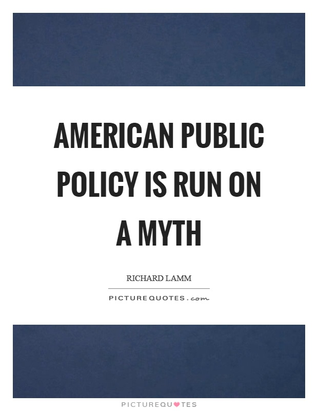 American public policy is run on a myth Picture Quote #1